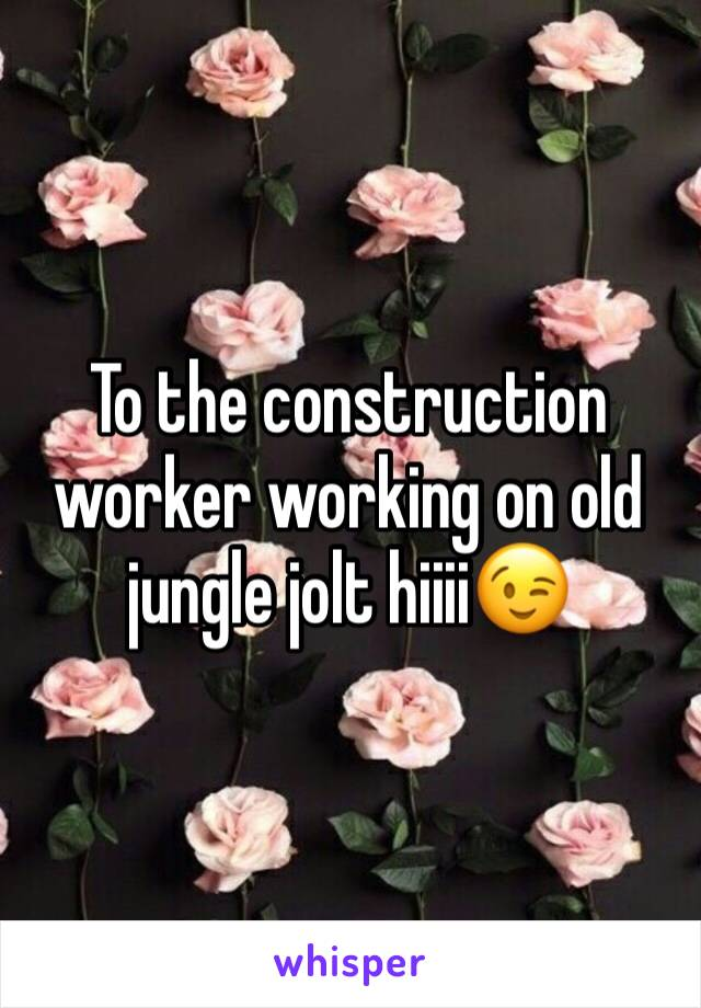 To the construction worker working on old jungle jolt hiiii😉