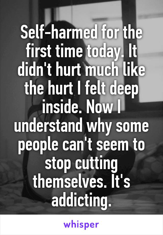 Self-harmed for the first time today. It didn't hurt much like the hurt I felt deep inside. Now I understand why some people can't seem to stop cutting themselves. It's addicting.