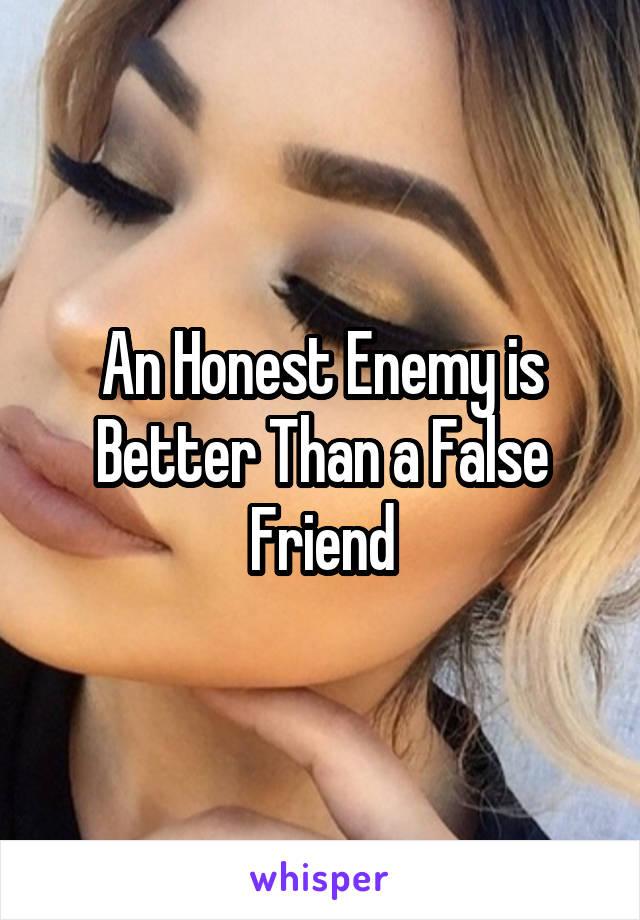 An Honest Enemy is Better Than a False Friend