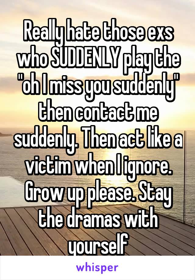 """Really hate those exs who SUDDENLY play the """"oh I miss you suddenly"""" then contact me suddenly. Then act like a victim when I ignore. Grow up please. Stay the dramas with yourself"""