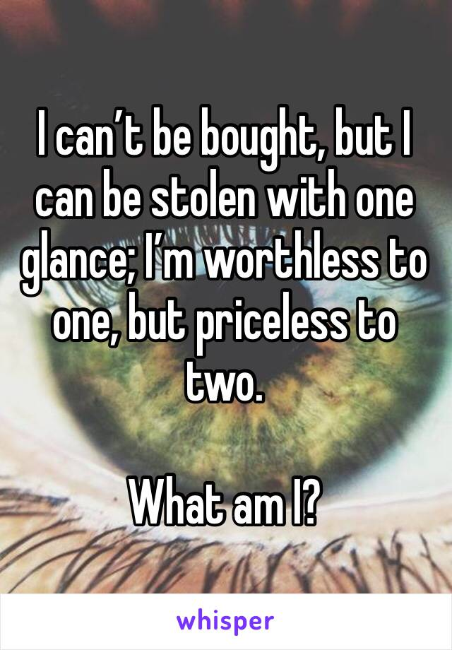 I can't be bought, but I can be stolen with one glance; I'm worthless to one, but priceless to two.  What am I?