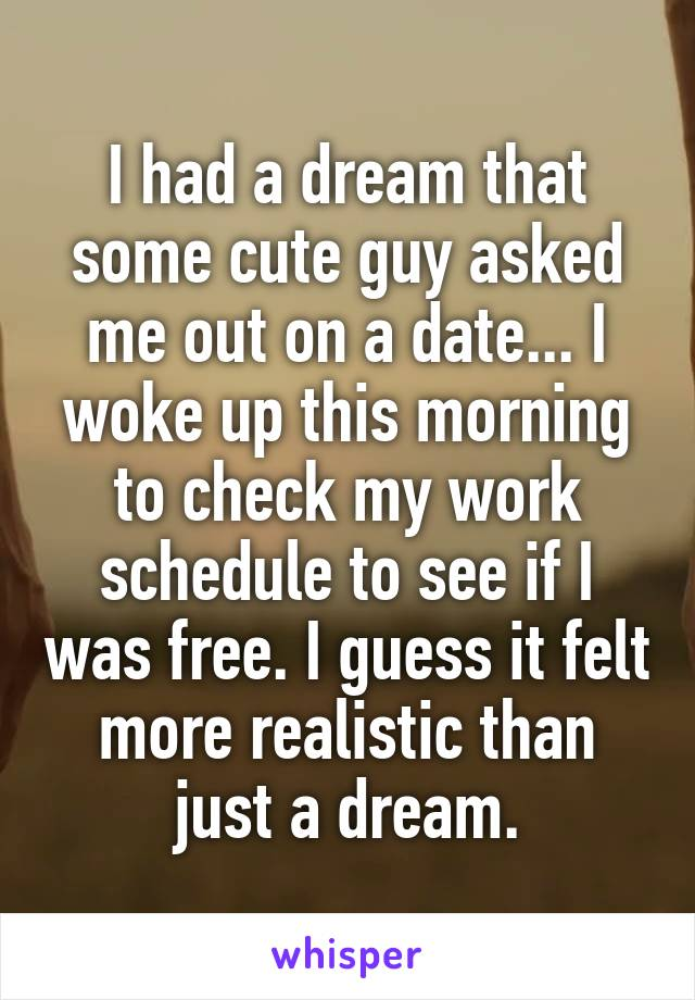 I had a dream that some cute guy asked me out on a date... I woke up this morning to check my work schedule to see if I was free. I guess it felt more realistic than just a dream.