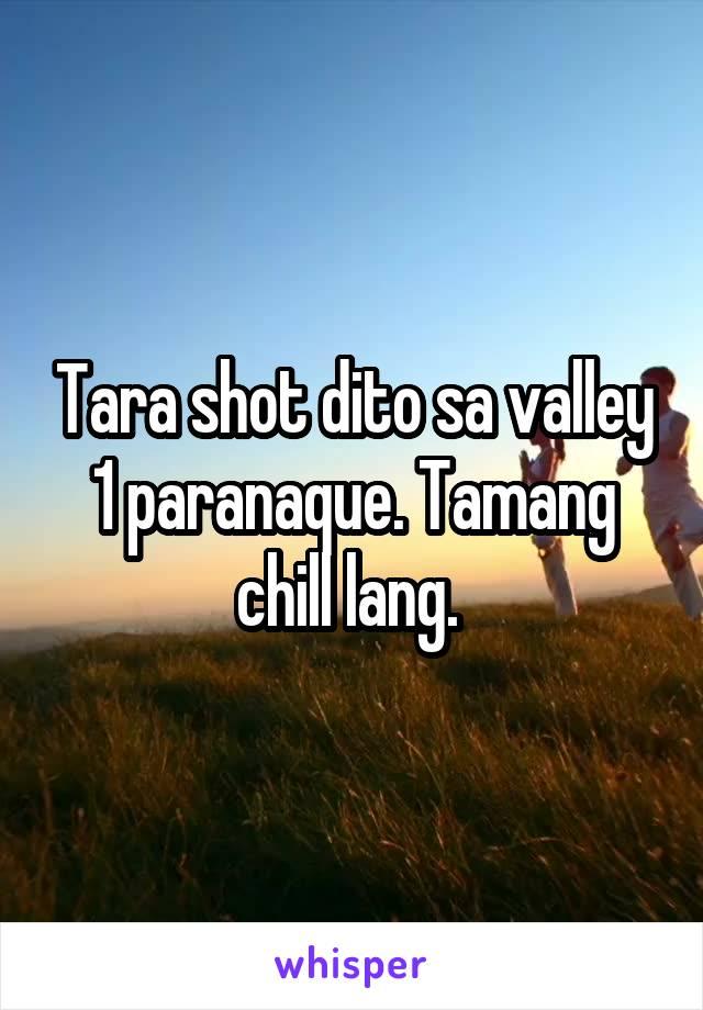 Tara shot dito sa valley 1 paranaque. Tamang chill lang.