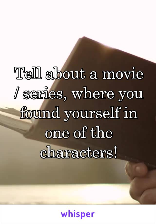 Tell about a movie / series, where you found yourself in one of the characters!
