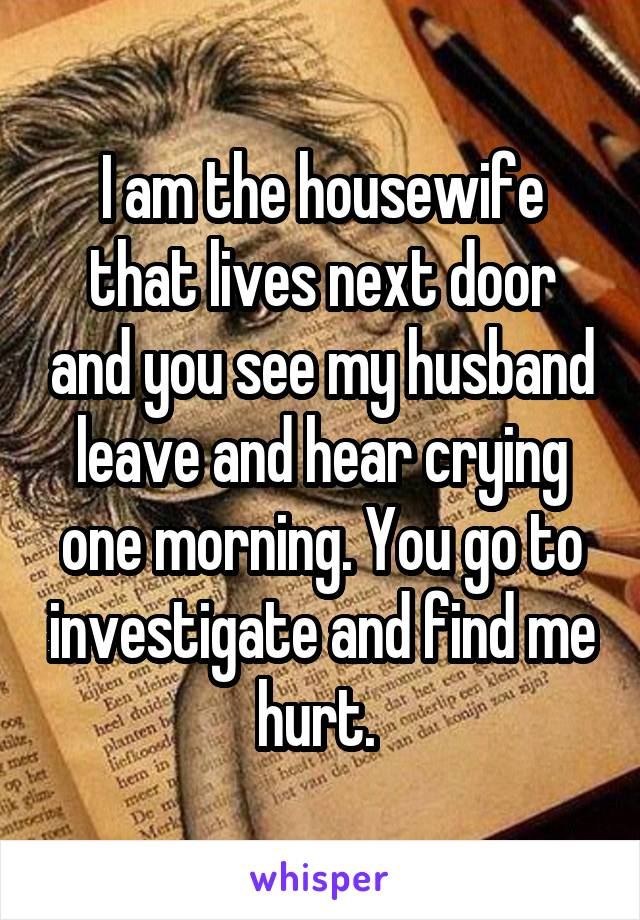I am the housewife that lives next door and you see my husband leave and hear crying one morning. You go to investigate and find me hurt.