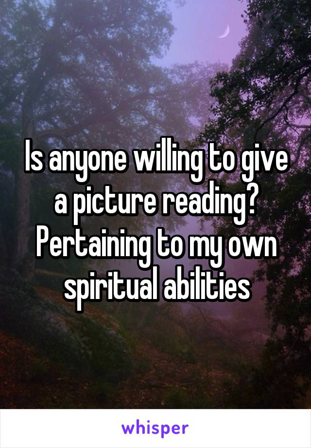 Is anyone willing to give a picture reading? Pertaining to my own spiritual abilities