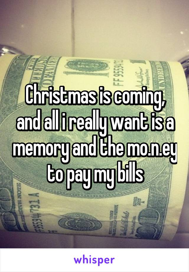 Christmas is coming, and all i really want is a memory and the mo.n.ey to pay my bills