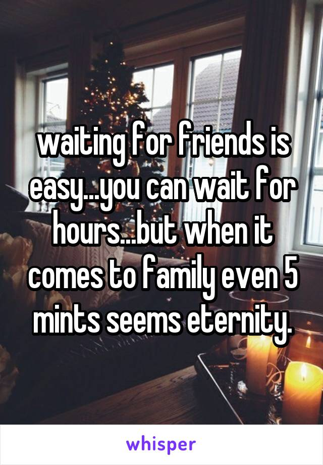 waiting for friends is easy...you can wait for hours...but when it comes to family even 5 mints seems eternity.