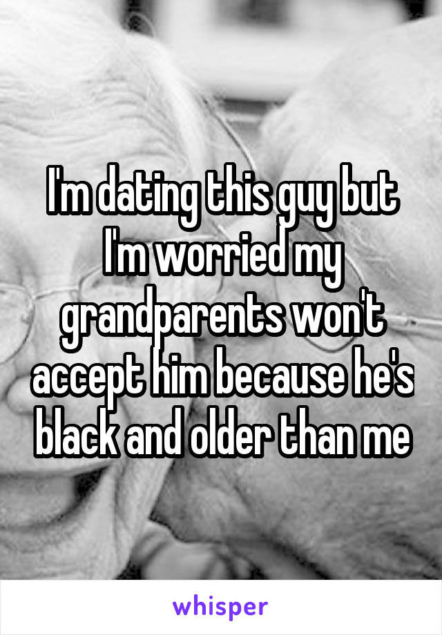 I'm dating this guy but I'm worried my grandparents won't accept him because he's black and older than me