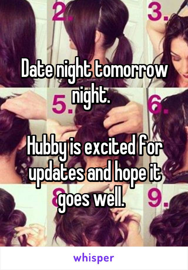 Date night tomorrow night.    Hubby is excited for updates and hope it goes well.