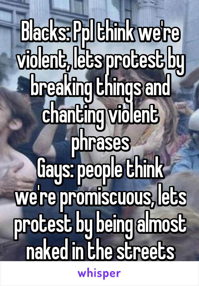Blacks: Ppl think we're violent, lets protest by breaking things and chanting violent phrases Gays: people think we're promiscuous, lets protest by being almost naked in the streets