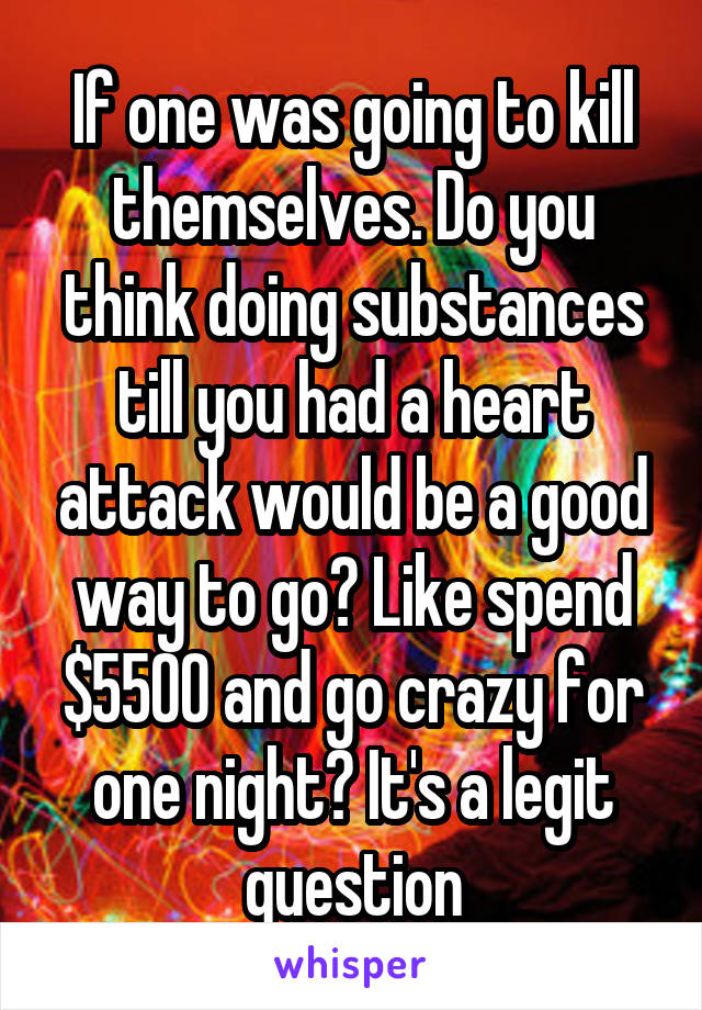 If one was going to kill themselves. Do you think doing substances till you had a heart attack would be a good way to go? Like spend $5500 and go crazy for one night? It's a legit question