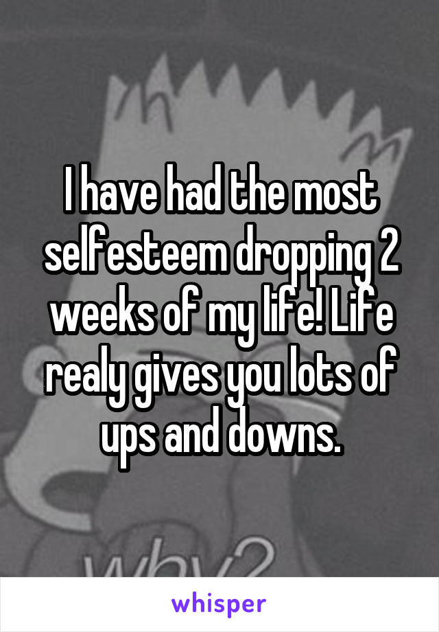 I have had the most selfesteem dropping 2 weeks of my life! Life realy gives you lots of ups and downs.