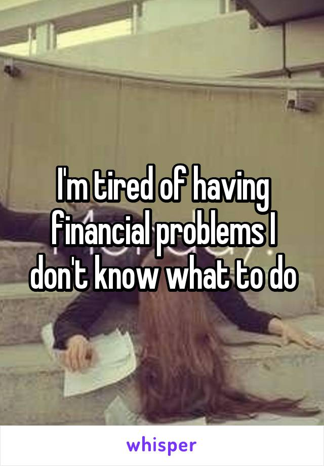 I'm tired of having financial problems I don't know what to do