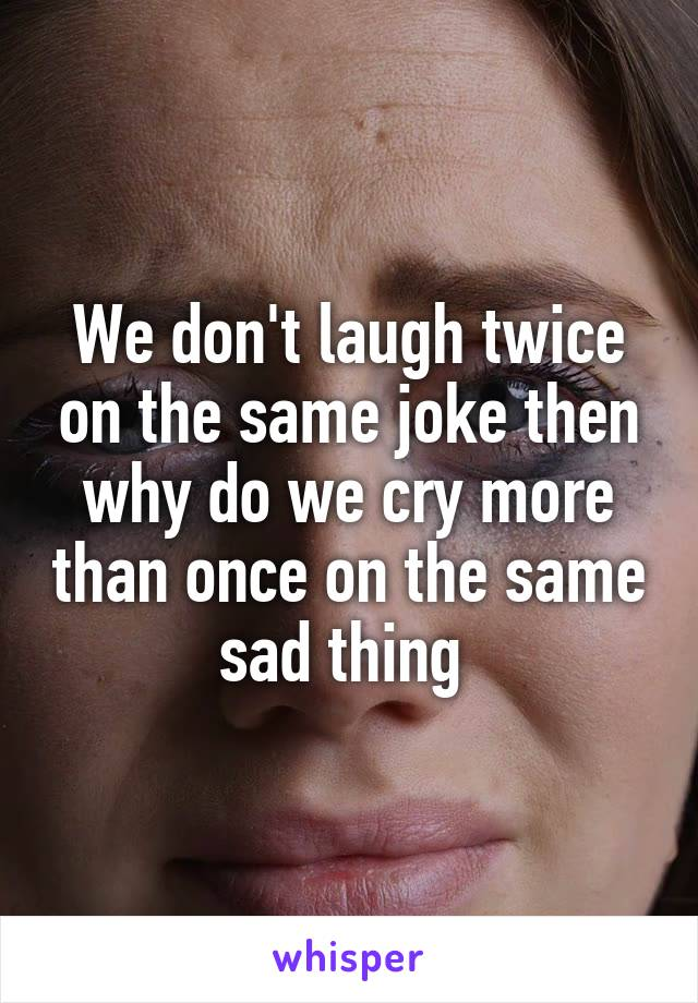 We don't laugh twice on the same joke then why do we cry more than once on the same sad thing