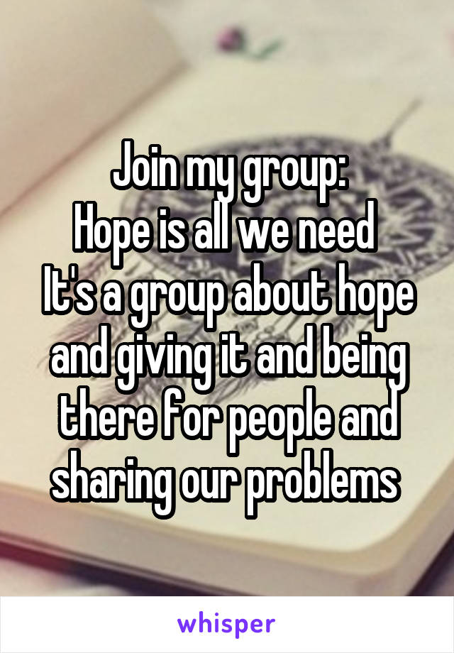 Join my group: Hope is all we need  It's a group about hope and giving it and being there for people and sharing our problems