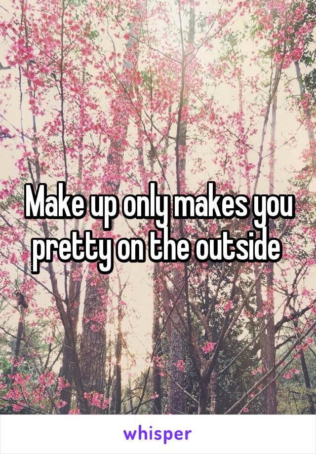 Make up only makes you pretty on the outside