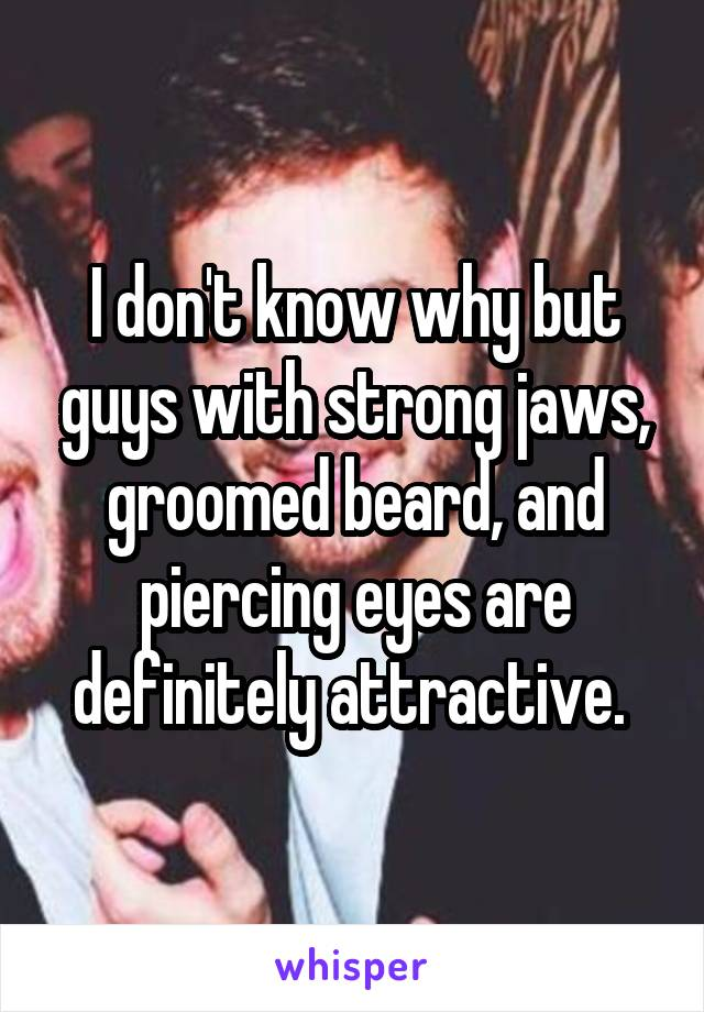 I don't know why but guys with strong jaws, groomed beard, and piercing eyes are definitely attractive.