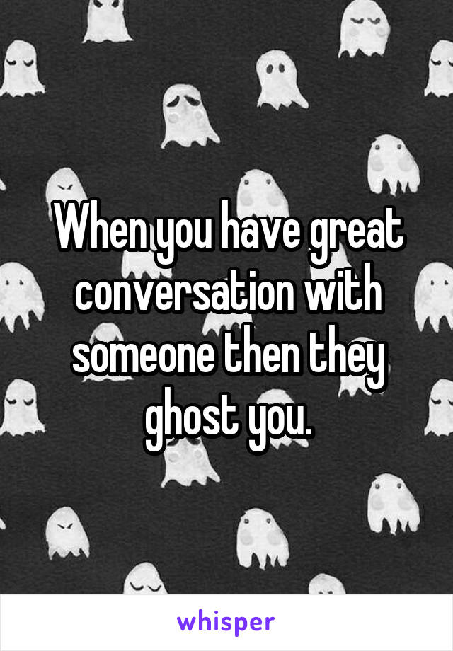 When you have great conversation with someone then they ghost you.