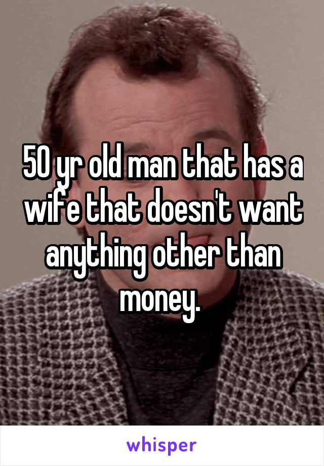 50 yr old man that has a wife that doesn't want anything other than money.