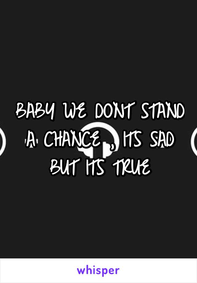 BABY WE DONT STAND A CHANCE , ITS SAD BUT ITS TRUE