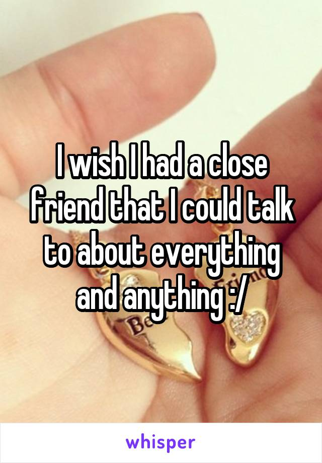 I wish I had a close friend that I could talk to about everything and anything :/