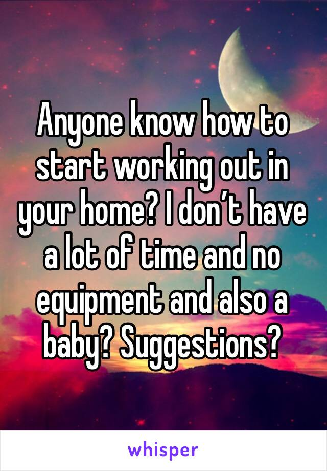 Anyone know how to start working out in your home? I don't have a lot of time and no equipment and also a baby? Suggestions?