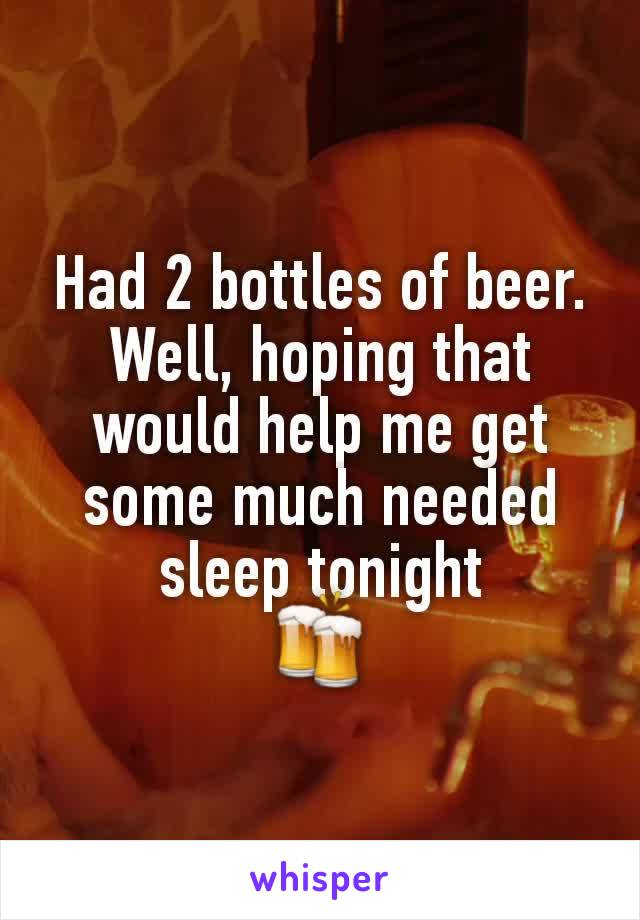 Had 2 bottles of beer. Well, hoping that would help me get some much needed sleep tonight 🍻