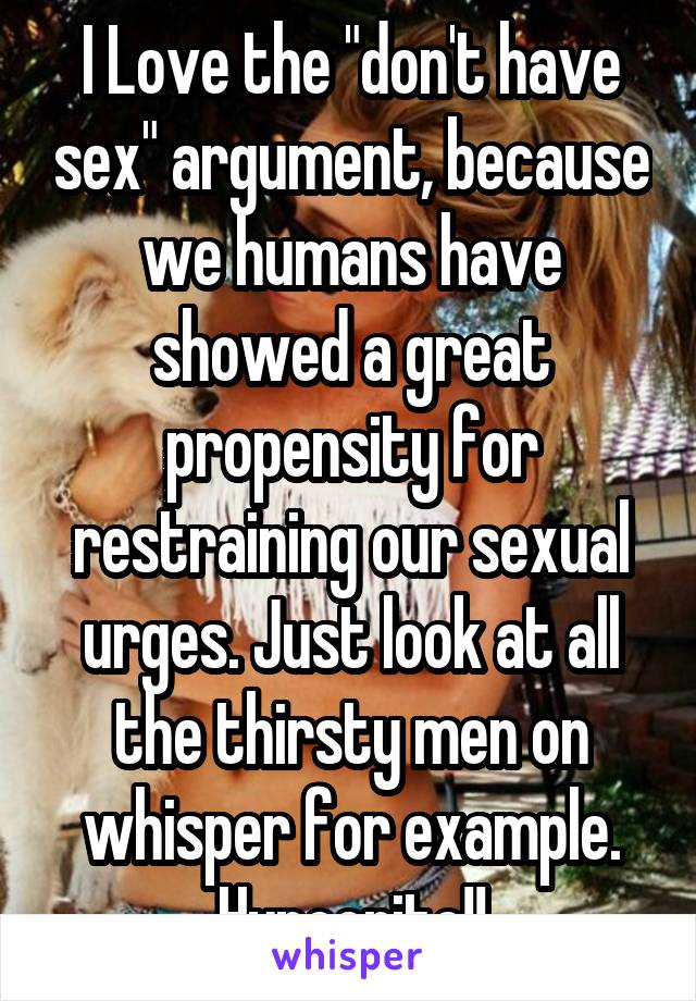 """I Love the """"don't have sex"""" argument, because we humans have showed a great propensity for restraining our sexual urges. Just look at all the thirsty men on whisper for example. Hypocrite!!"""