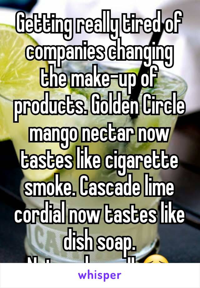 Getting really tired of companies changing the make-up of products. Golden Circle mango nectar now tastes like cigarette smoke. Cascade lime cordial now tastes like dish soap. Not cool guys!! 😦