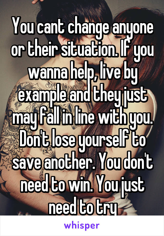 You cant change anyone or their situation. If you wanna help, live by example and they just may fall in line with you. Don't lose yourself to save another. You don't need to win. You just need to try