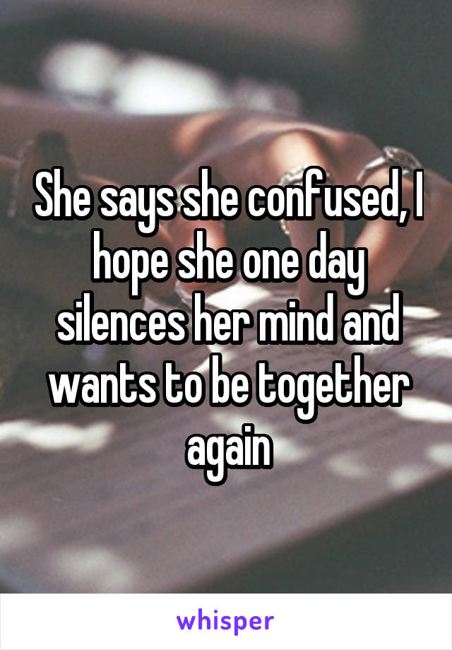 She says she confused, I hope she one day silences her mind and wants to be together again
