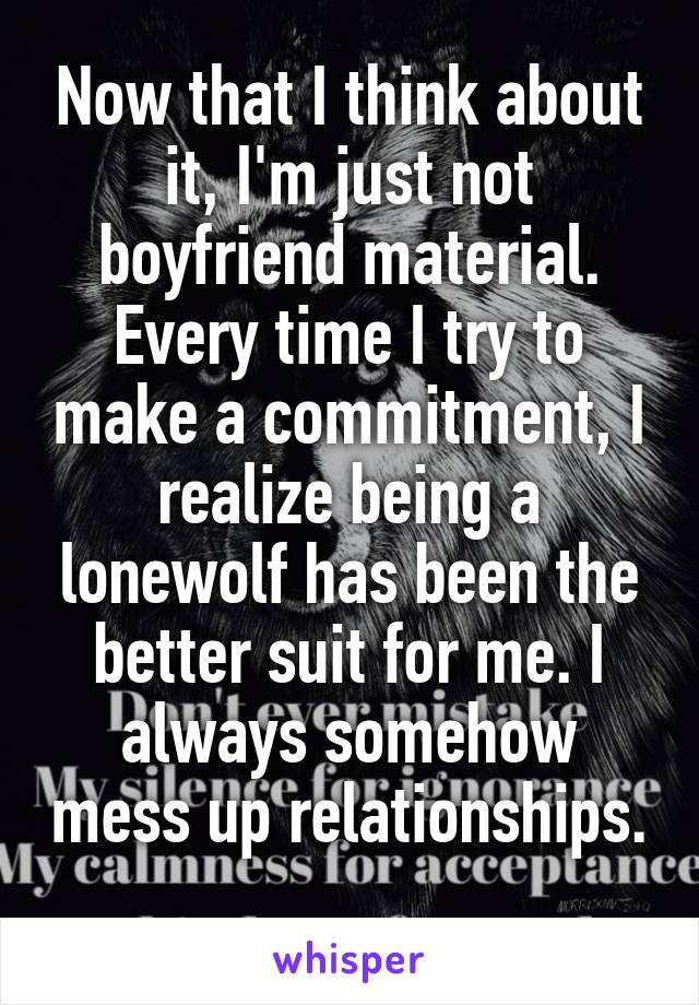 Now that I think about it, I'm just not boyfriend material. Every time I try to make a commitment, I realize being a lonewolf has been the better suit for me. I always somehow mess up relationships.