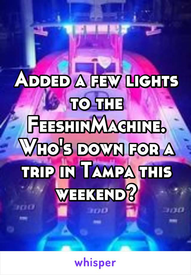 Added a few lights to the FeeshinMachine. Who's down for a trip in Tampa this weekend?