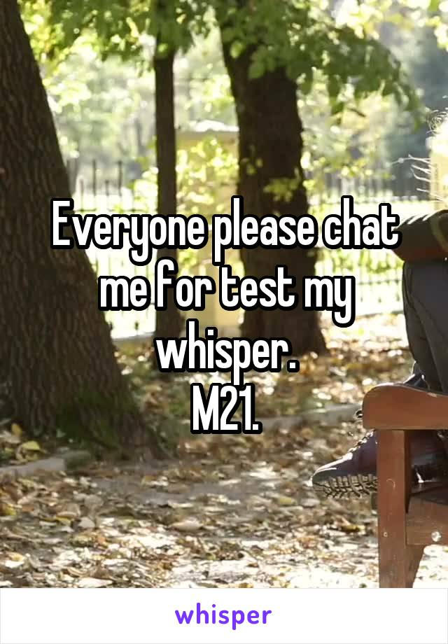 Everyone please chat me for test my whisper. M21.