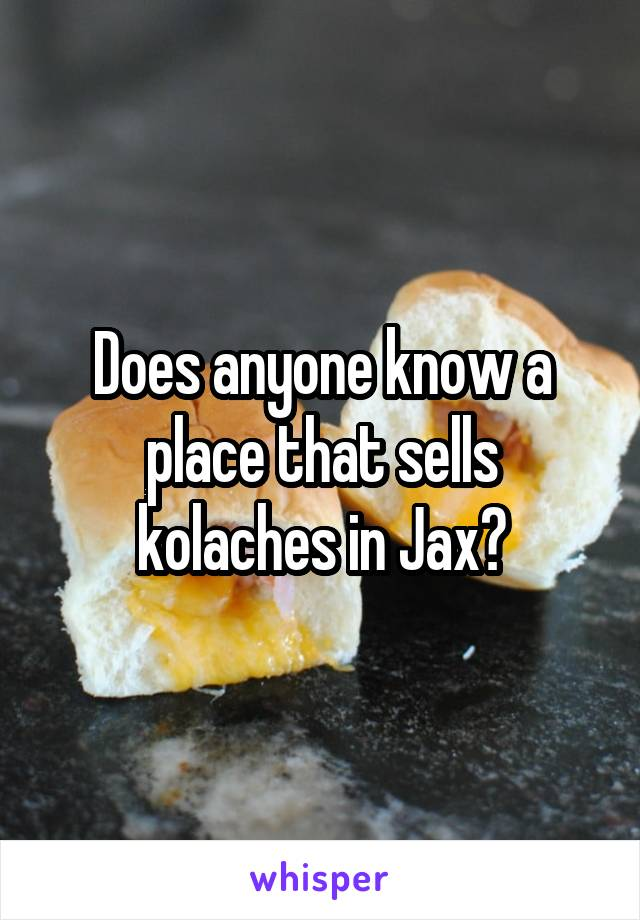 Does anyone know a place that sells kolaches in Jax?