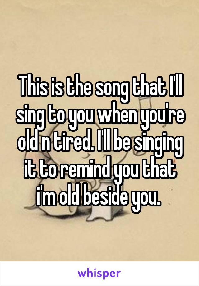 This is the song that I'll sing to you when you're old n tired. I'll be singing it to remind you that i'm old beside you.