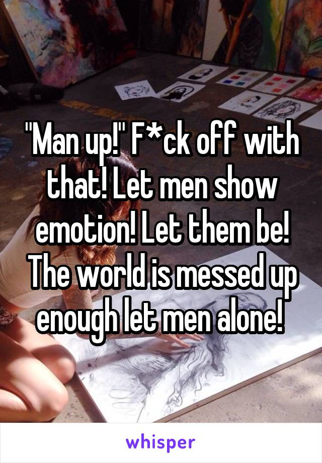 """Man up!"" F*ck off with that! Let men show emotion! Let them be! The world is messed up enough let men alone!"