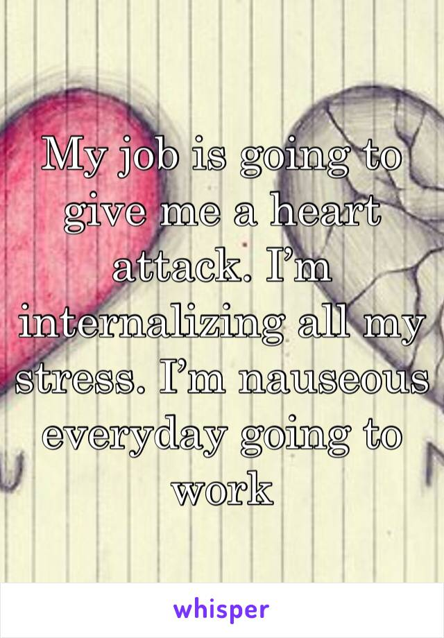 My job is going to give me a heart attack. I'm internalizing all my stress. I'm nauseous everyday going to work