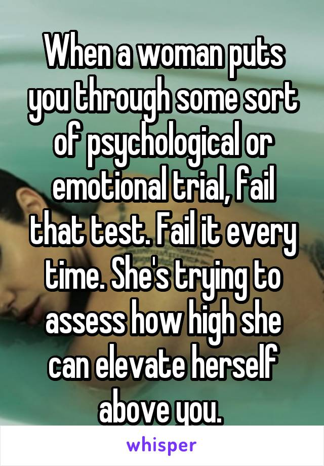 When a woman puts you through some sort of psychological or emotional trial, fail that test. Fail it every time. She's trying to assess how high she can elevate herself above you.
