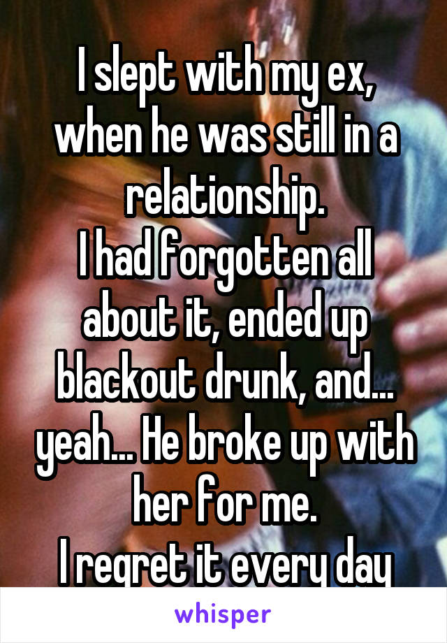 I slept with my ex, when he was still in a relationship. I had forgotten all about it, ended up blackout drunk, and... yeah... He broke up with her for me. I regret it every day