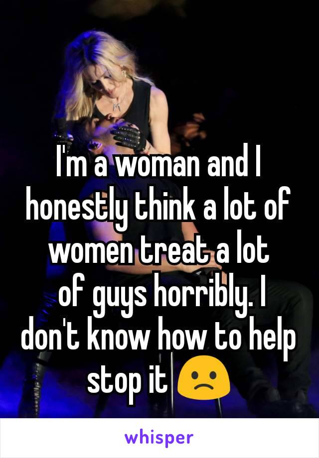 I'm a woman and I honestly think a lot of women treat a lot  of guys horribly. I don't know how to help stop it 🙁