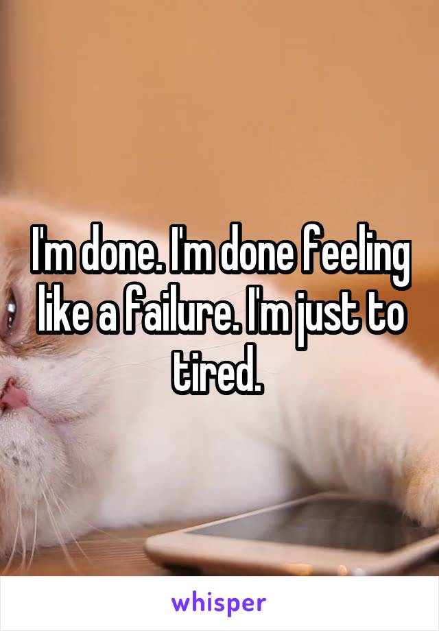 I'm done. I'm done feeling like a failure. I'm just to tired.