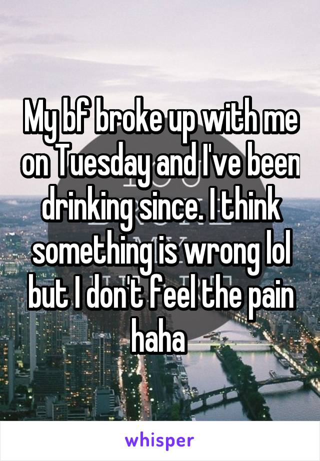 My bf broke up with me on Tuesday and I've been drinking since. I think something is wrong lol but I don't feel the pain haha