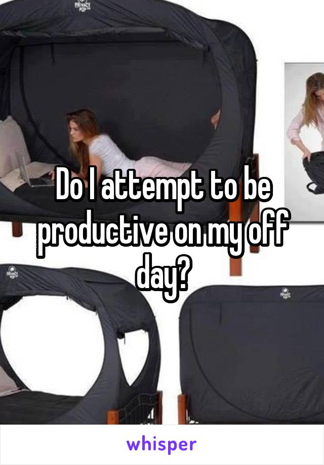 Do I attempt to be productive on my off day?