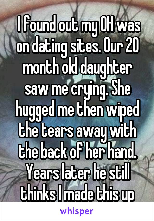 I found out my OH was on dating sites. Our 20 month old daughter saw me crying. She hugged me then wiped the tears away with the back of her hand. Years later he still thinks I made this up