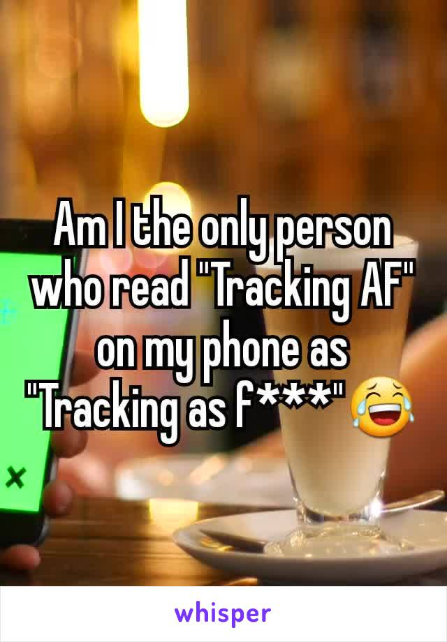 "Am I the only person who read ""Tracking AF"" on my phone as ""Tracking as f***""😂"