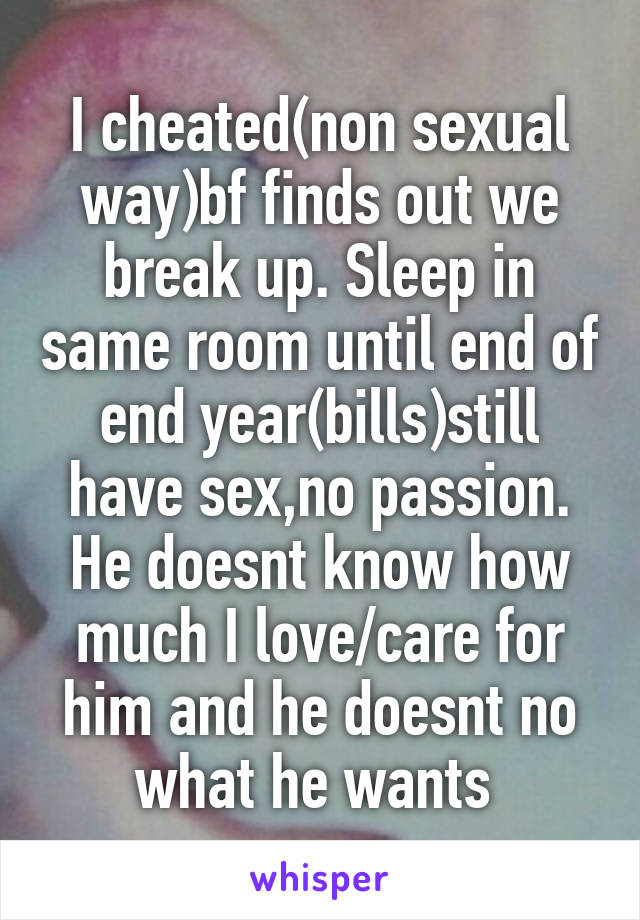 I cheated(non sexual way)bf finds out we break up. Sleep in same room until end of end year(bills)still have sex,no passion. He doesnt know how much I love/care for him and he doesnt no what he wants