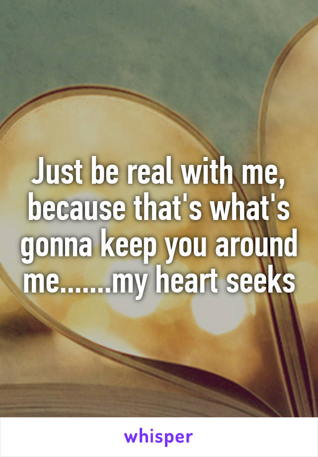 Just be real with me, because that's what's gonna keep you around me.......my heart seeks