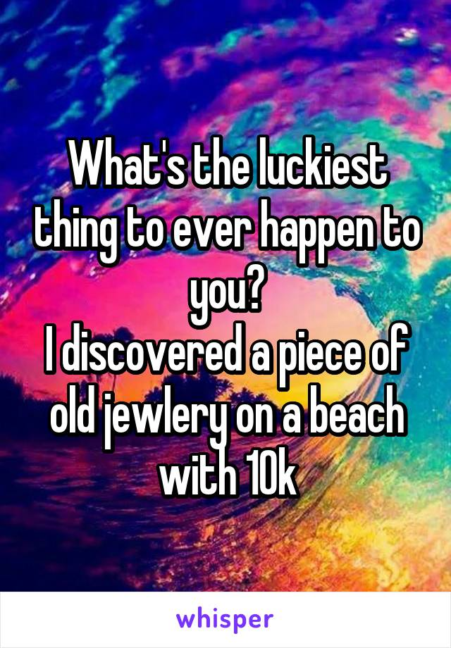 What's the luckiest thing to ever happen to you? I discovered a piece of old jewlery on a beach with 10k